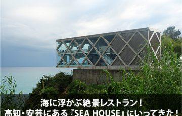 海に浮かぶ絶景レストラン!高知・安芸にある『SEA HOUSE』にいってきた!