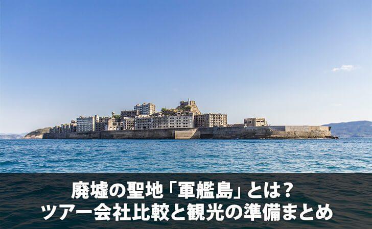 廃墟の聖地「軍艦島」とは? ツアー会社比較と観光の準備まとめ