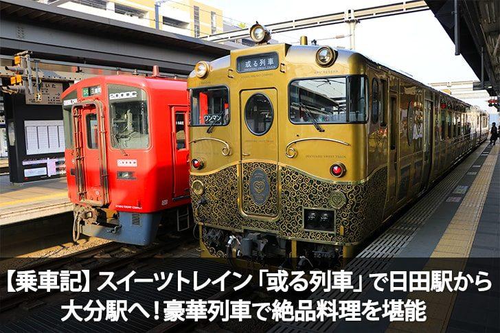 【乗車記】スイーツトレイン「或る列車」で日田駅から大分駅へ!豪華列車で絶品料理を堪能