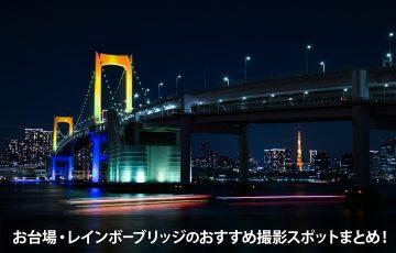 お台場・レインボーブリッジのおすすめ夜景撮影スポットまとめ!