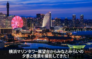横浜マリンタワーか展望台からみなとみらい21の夜景を撮影してきた!