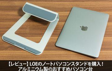 【レビュー】LOEのノートパソコンスタンドを購入!アルミニウム製のおすすめパソコン台