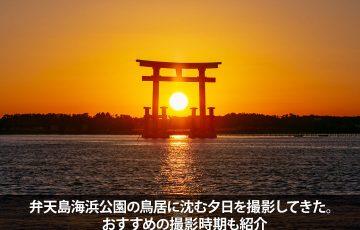 弁天島海浜公園の鳥居に沈む夕日を撮影してきた。おすすめの撮影時期も紹介