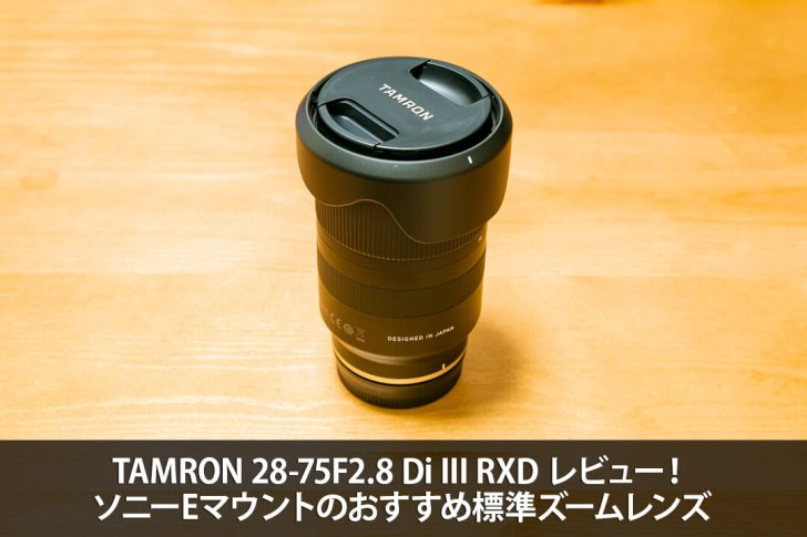 TAMRON 28-75F2.8 Di III RXD レビュー!ソニーEマウントのおすすめ標準ズームレンズ