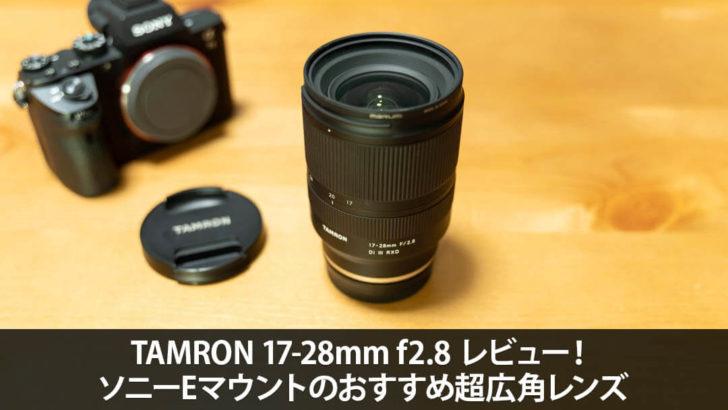 TAMRON 17-28mm f2.8 レビュー!ソニーEマウントのおすすめ超広角レンズ