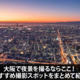 大阪で夜景を撮るならここ!おすすめ撮影スポットを10ヵ所紹介