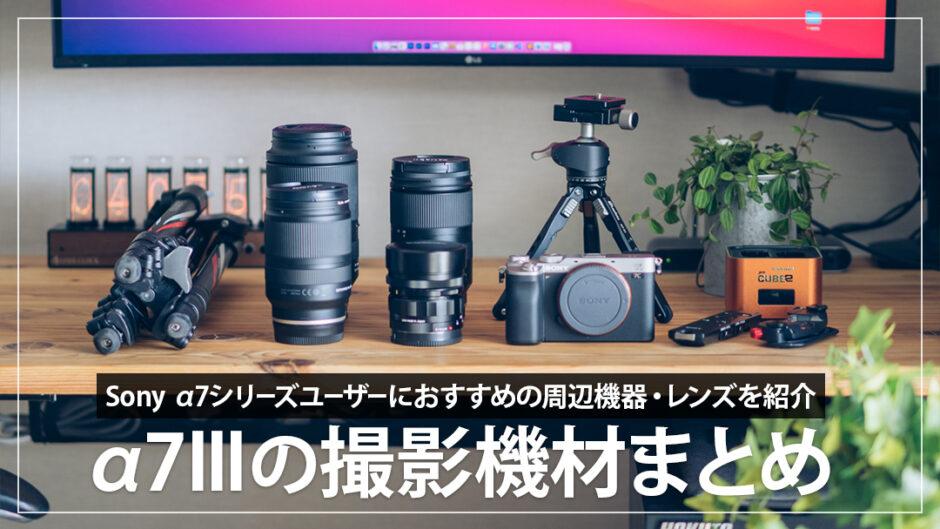 Sony α7IIIと一緒に使っている周辺機器 ・レンズ・アクセサリーまとめ